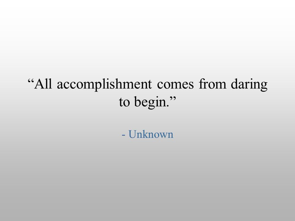 All accomplishment comes from daring to begin.