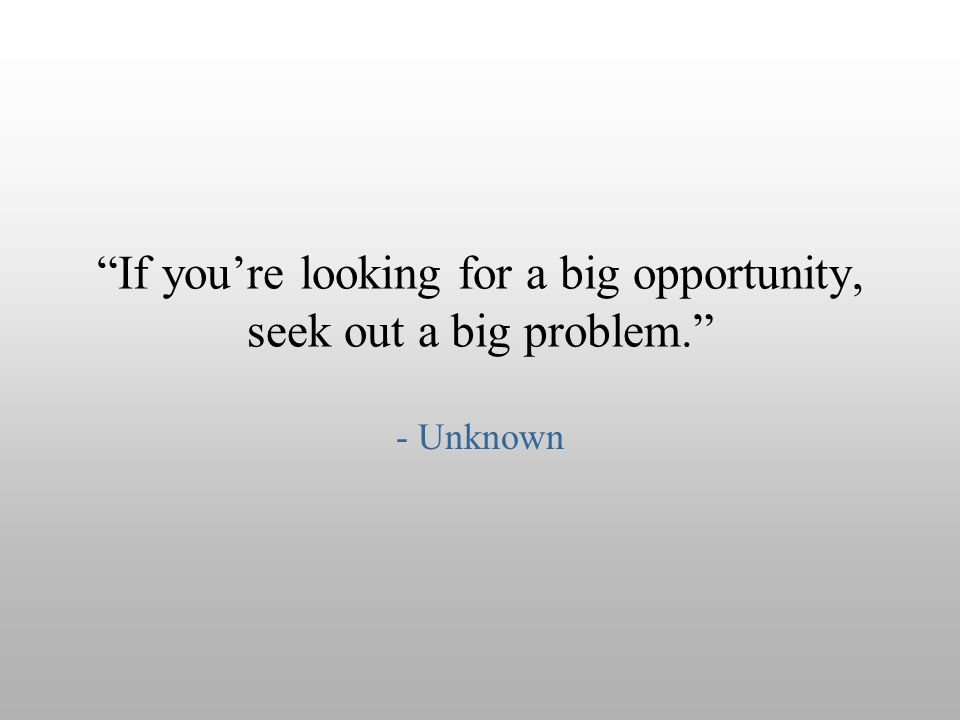 If you're looking for a big opportunity, seek out a big problem.