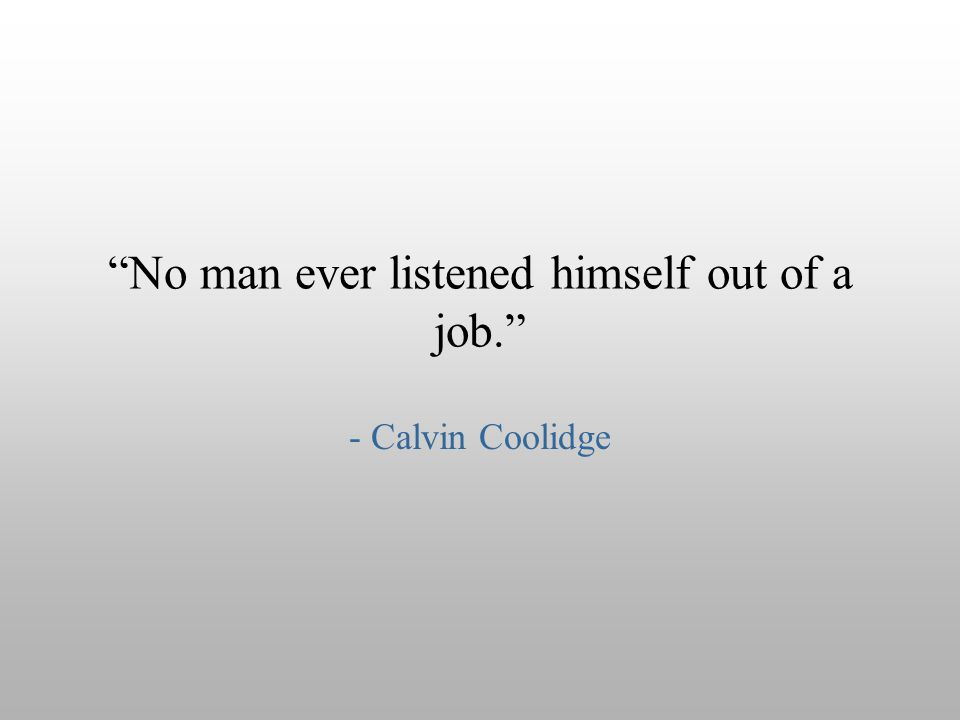 No man ever listened himself out of a job.