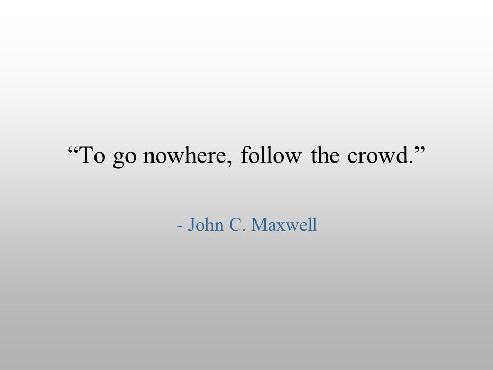 To go nowhere, follow the crowd.