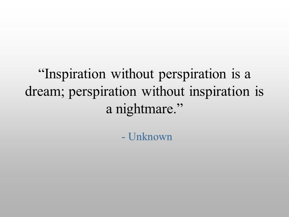 Inspiration without perspiration is a dream; perspiration without inspiration is a nightmare.