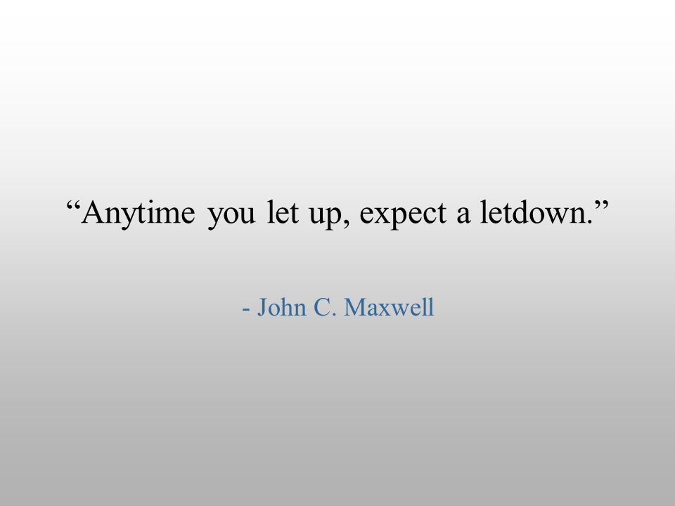 Anytime you let up, expect a letdown.
