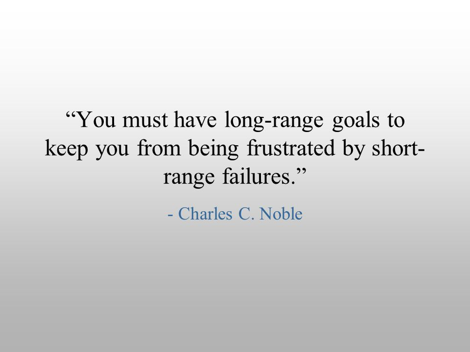 You must have long-range goals to keep you from being frustrated by short-range failures.
