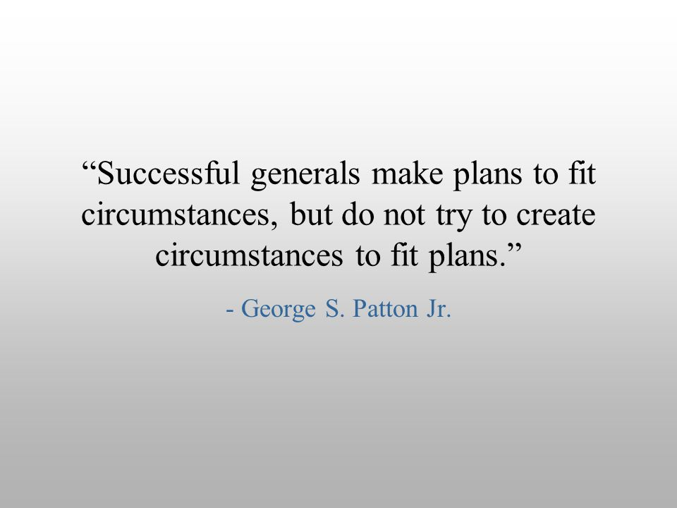Successful generals make plans to fit circumstances, but do not try to create circumstances to fit plans.