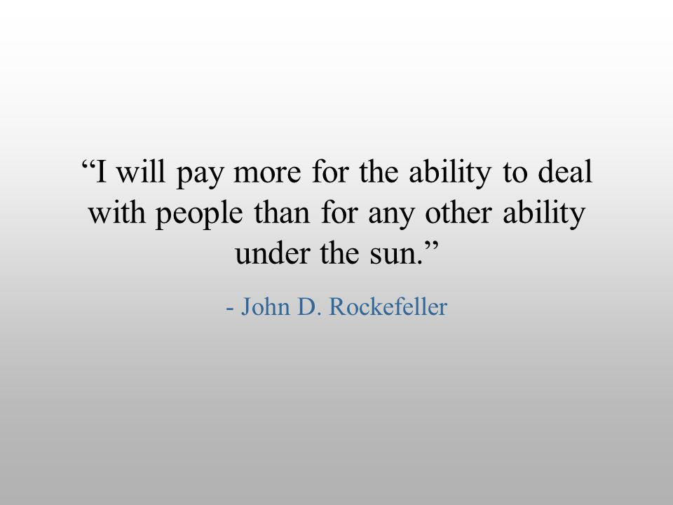 I will pay more for the ability to deal with people than for any other ability under the sun.