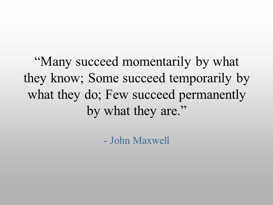 Many succeed momentarily by what they know; Some succeed temporarily by what they do; Few succeed permanently by what they are.