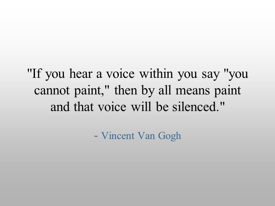 If you hear a voice within you say you cannot paint, then by all means paint and that voice will be silenced.