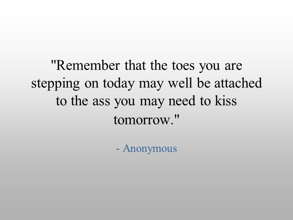 Remember that the toes you are stepping on today may well be attached to the ass you may need to kiss tomorrow.