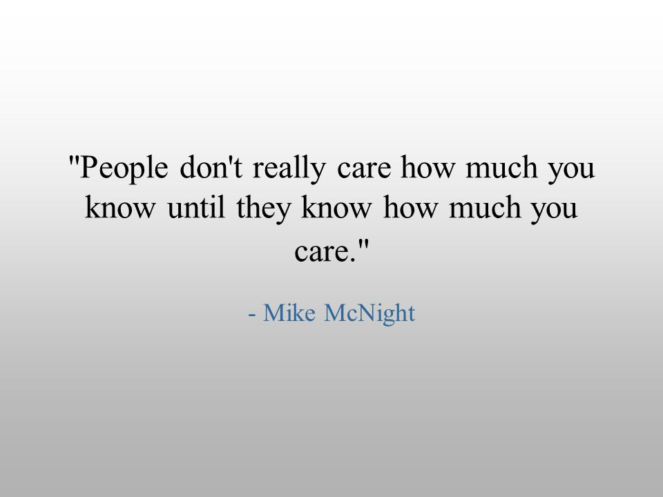 People don t really care how much you know until they know how much you care.