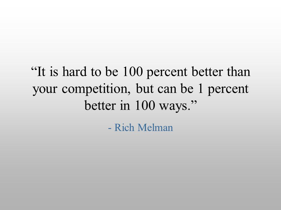 It is hard to be 100 percent better than your competition, but can be 1 percent better in 100 ways.