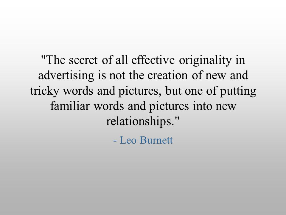 The secret of all effective originality in advertising is not the creation of new and tricky words and pictures, but one of putting familiar words and pictures into new relationships.