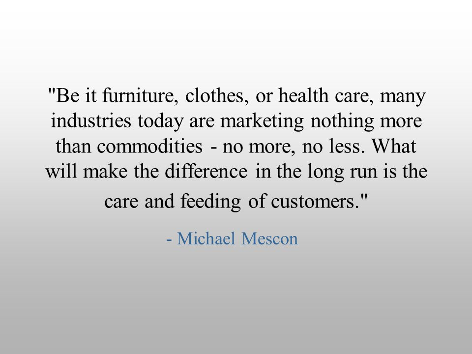Be it furniture, clothes, or health care, many industries today are marketing nothing more than commodities - no more, no less. What will make the difference in the long run is the care and feeding of customers.