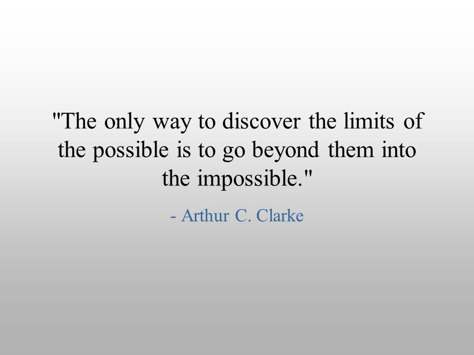 The only way to discover the limits of the possible is to go beyond them into the impossible.