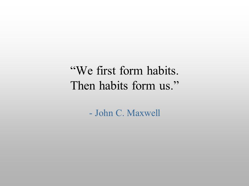 We first form habits. Then habits form us.