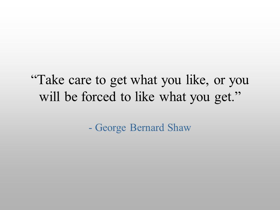 Take care to get what you like, or you will be forced to like what you get.