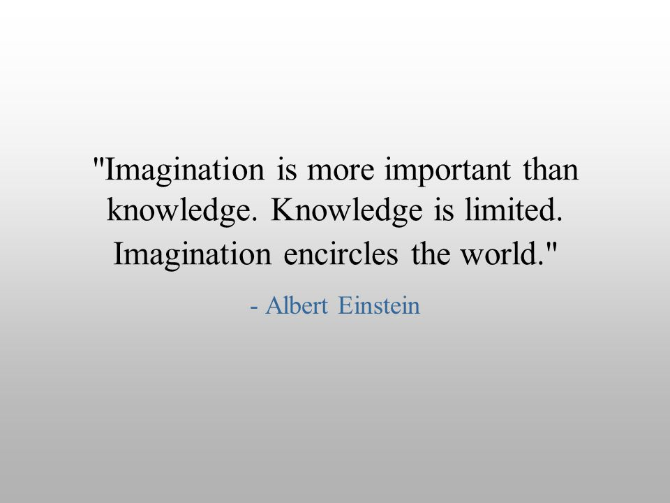 Imagination is more important than knowledge. Knowledge is limited