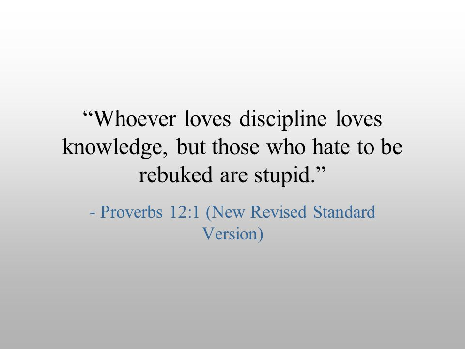 - Proverbs 12:1 (New Revised Standard Version)