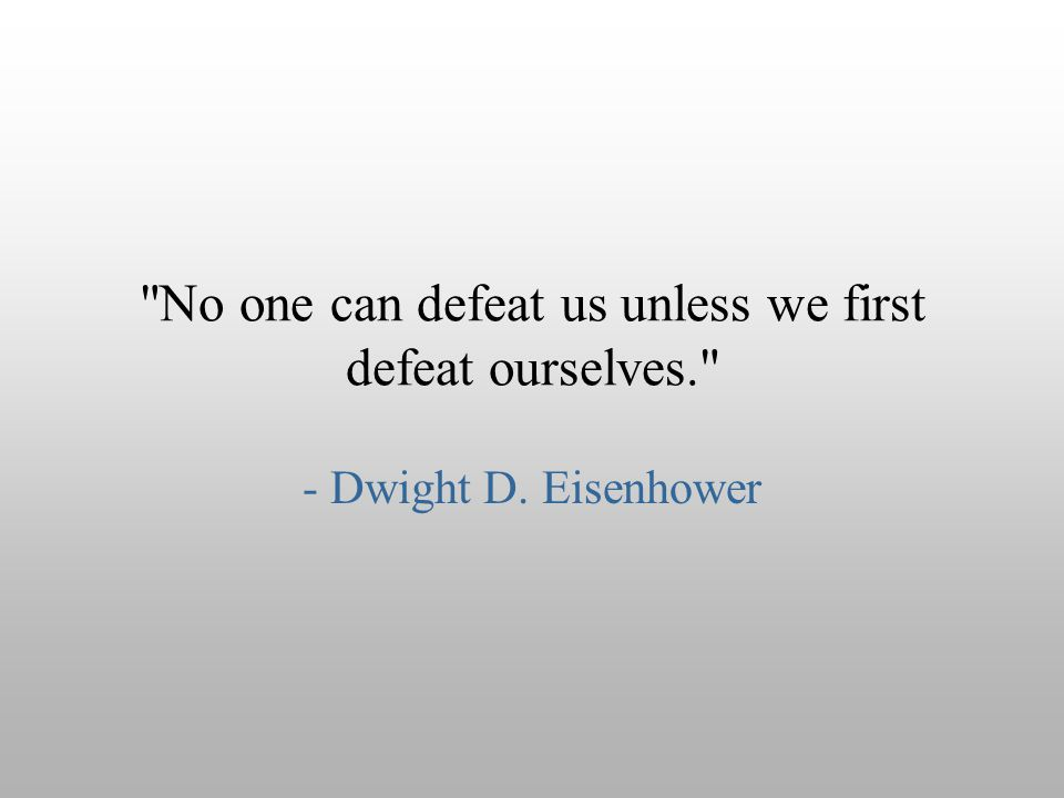 No one can defeat us unless we first defeat ourselves.