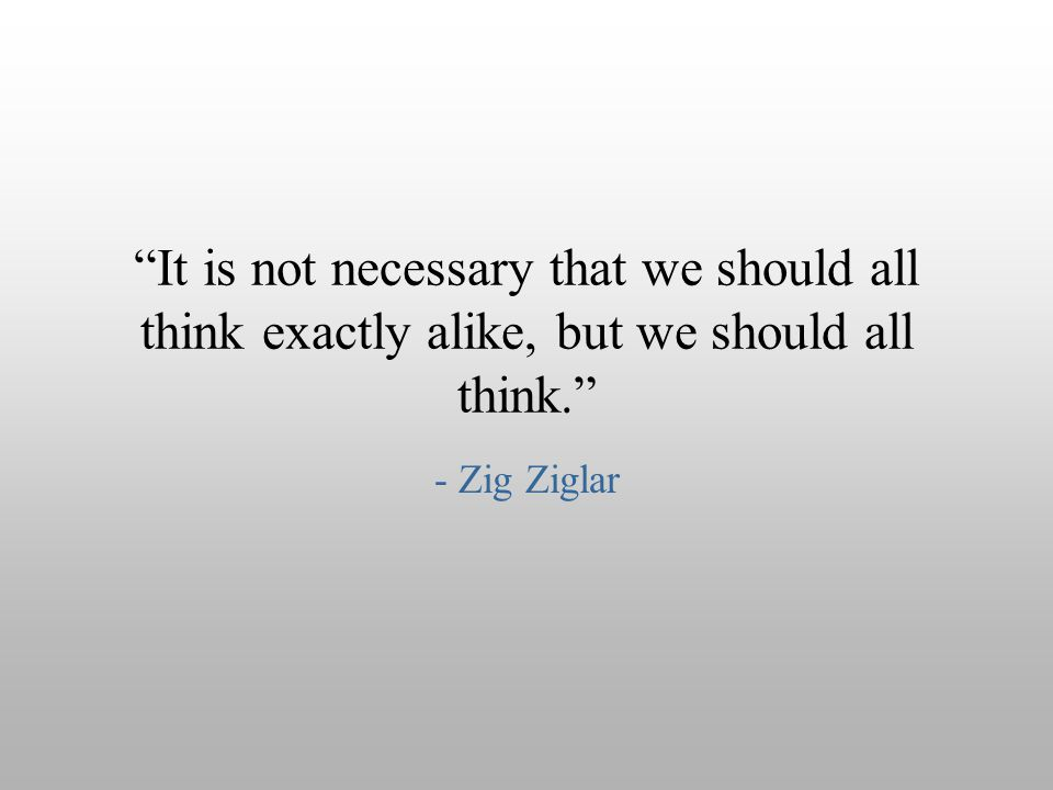 It is not necessary that we should all think exactly alike, but we should all think.