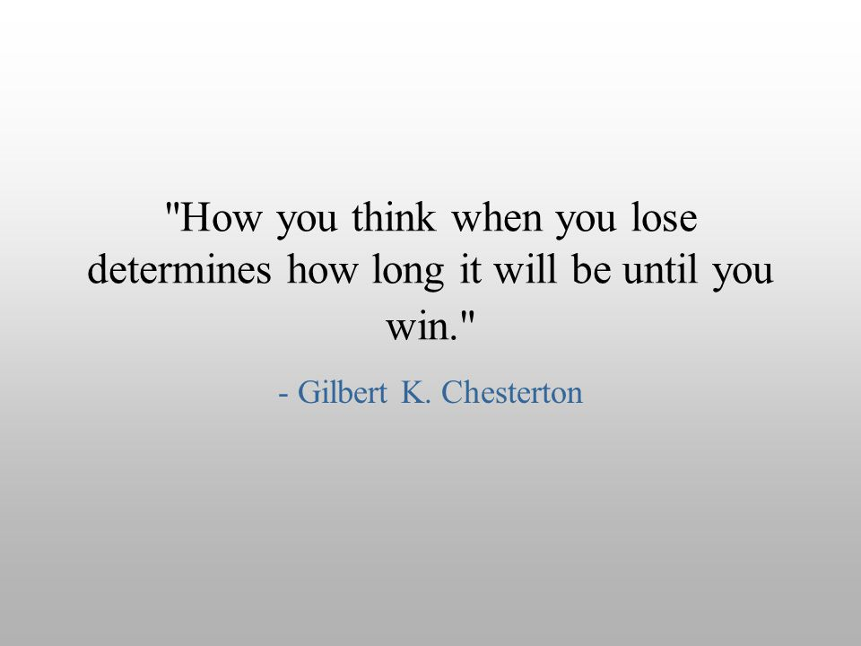 How you think when you lose determines how long it will be until you win.