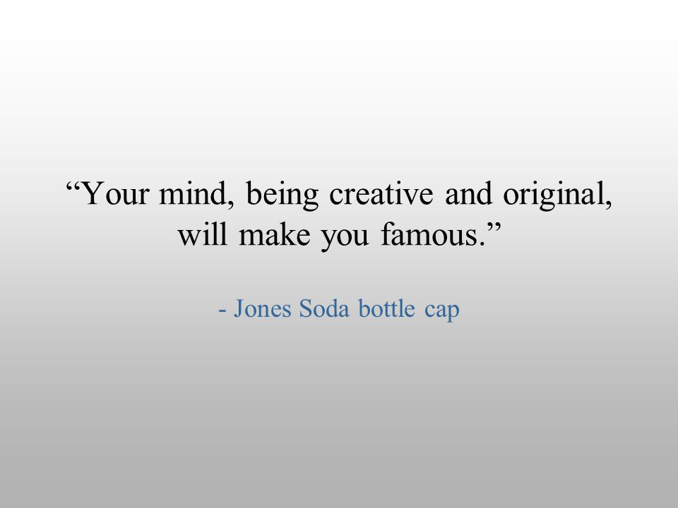 Your mind, being creative and original, will make you famous.