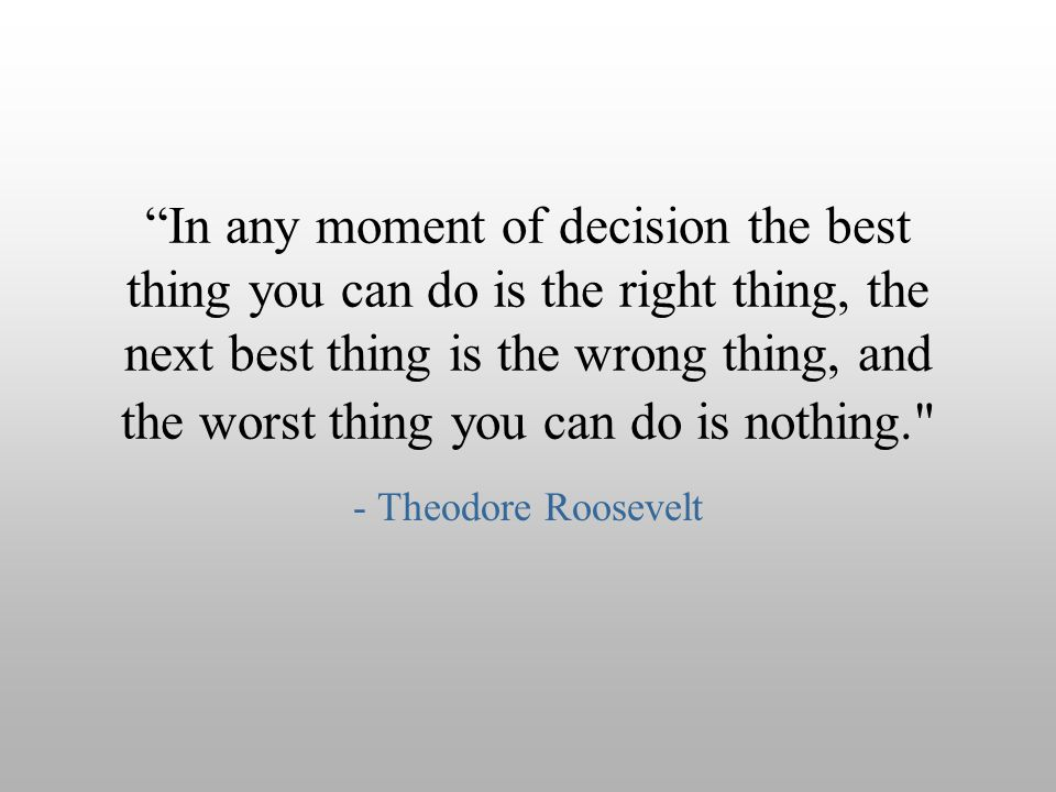In any moment of decision the best thing you can do is the right thing, the next best thing is the wrong thing, and the worst thing you can do is nothing.