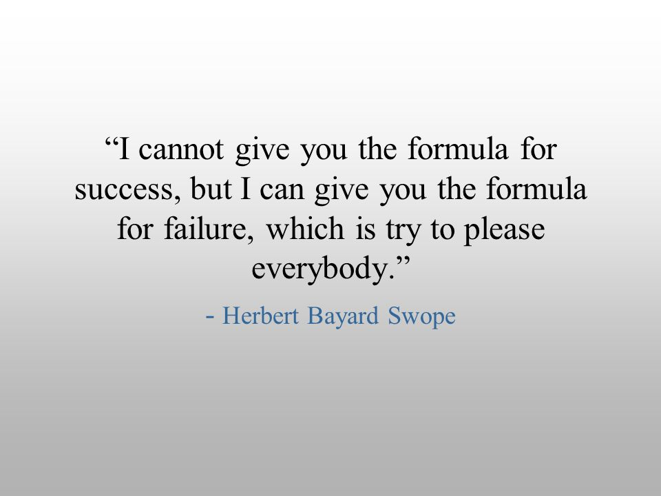 I cannot give you the formula for success, but I can give you the formula for failure, which is try to please everybody.