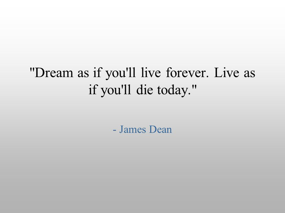 Dream as if you ll live forever. Live as if you ll die today.