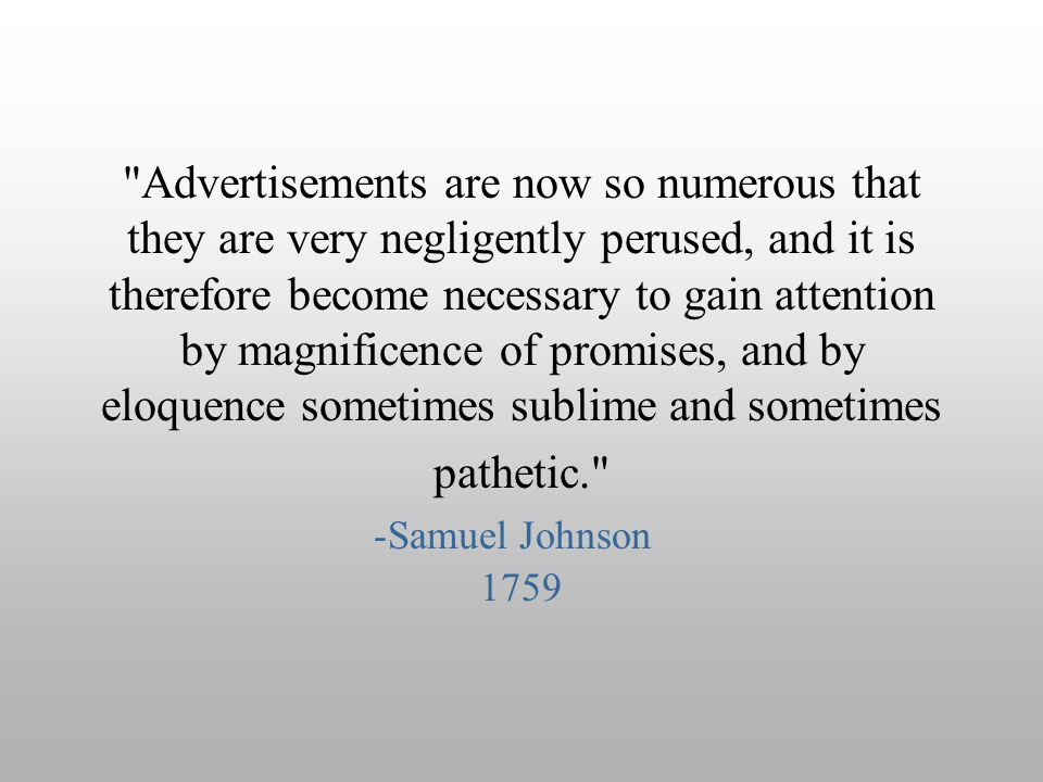 Advertisements are now so numerous that they are very negligently perused, and it is therefore become necessary to gain attention by magnificence of promises, and by eloquence sometimes sublime and sometimes pathetic.