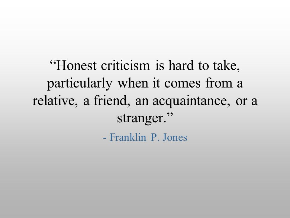 Honest criticism is hard to take, particularly when it comes from a relative, a friend, an acquaintance, or a stranger.