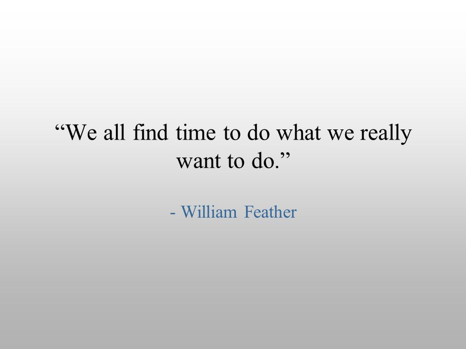 We all find time to do what we really want to do.