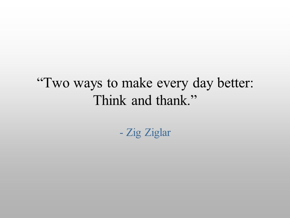 Two ways to make every day better: Think and thank.