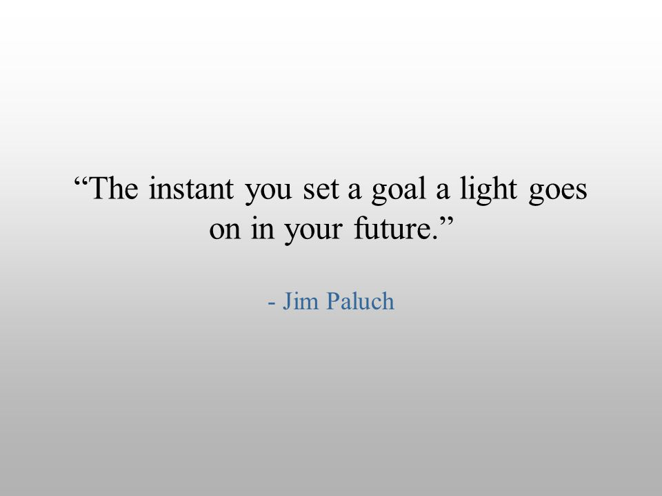 The instant you set a goal a light goes on in your future.