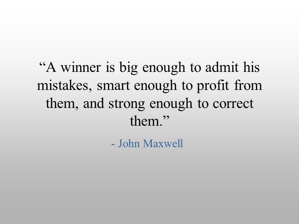 A winner is big enough to admit his mistakes, smart enough to profit from them, and strong enough to correct them.