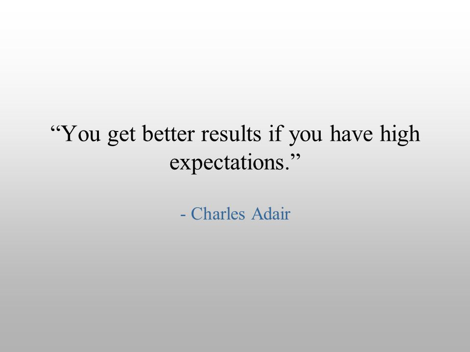 You get better results if you have high expectations.