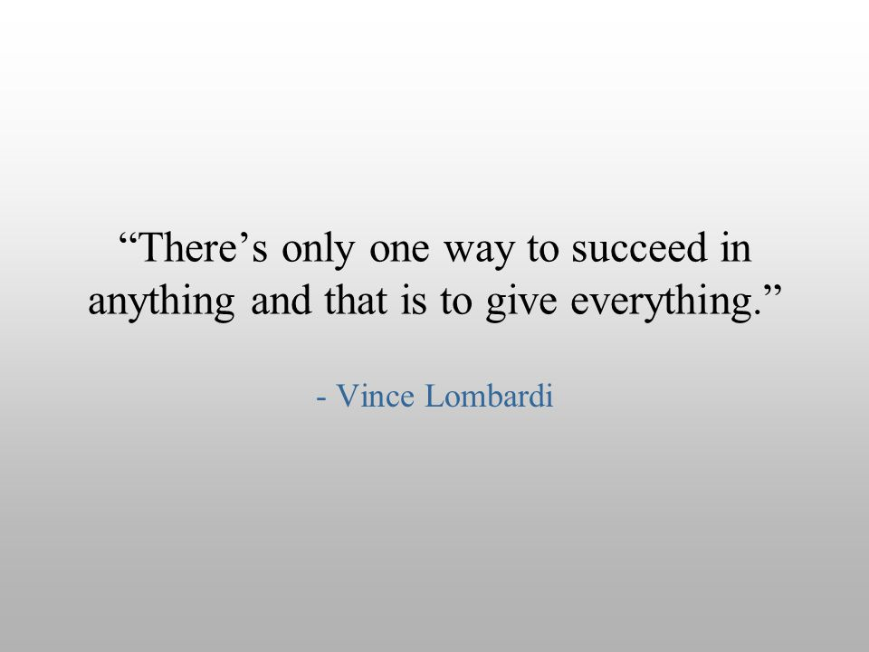 There's only one way to succeed in anything and that is to give everything.