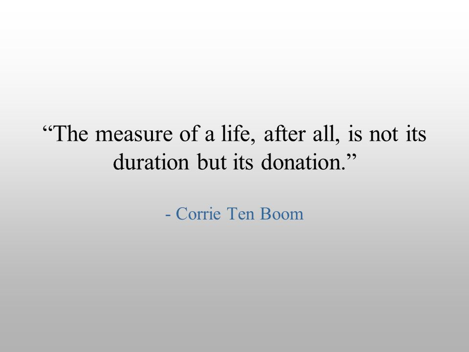 The measure of a life, after all, is not its duration but its donation.