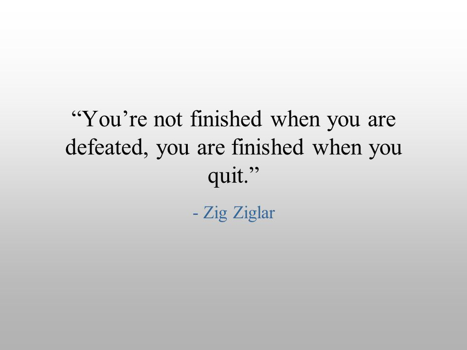 You're not finished when you are defeated, you are finished when you quit.
