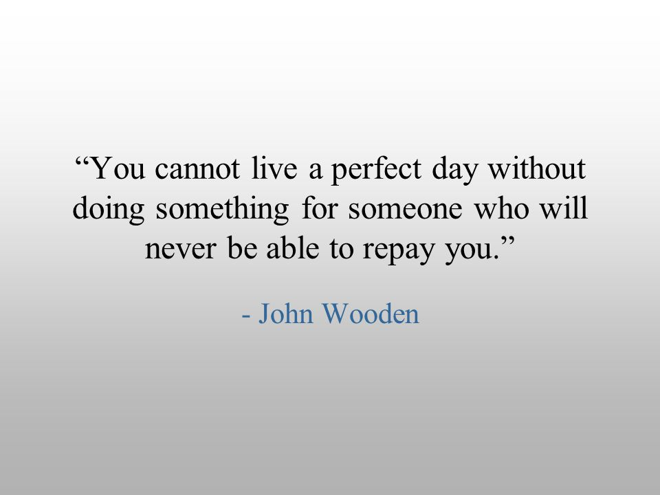 You cannot live a perfect day without doing something for someone who will never be able to repay you.