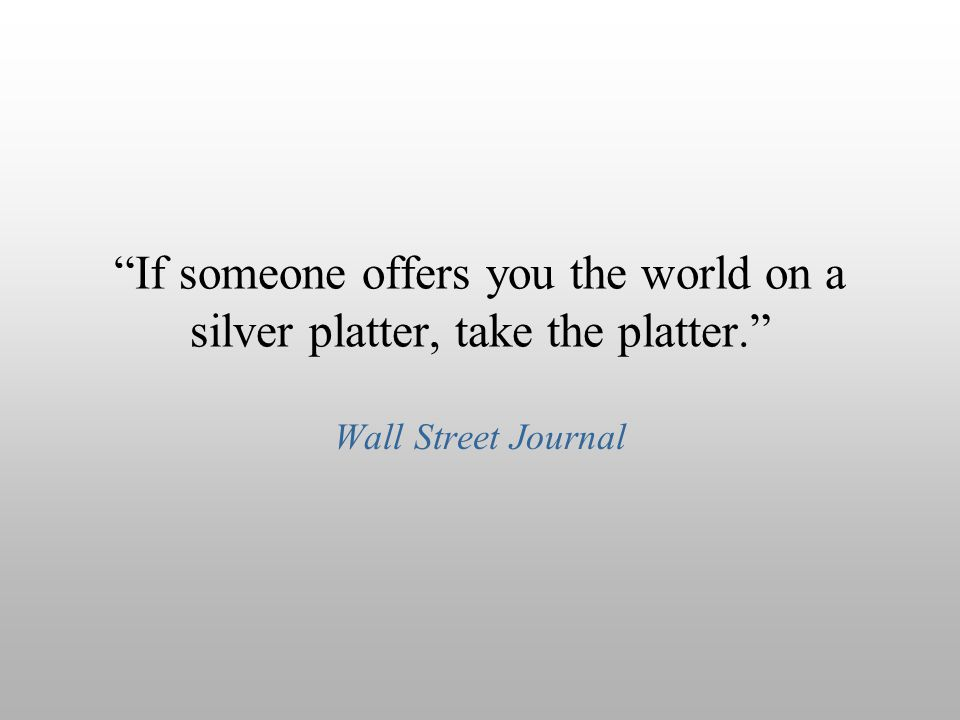 If someone offers you the world on a silver platter, take the platter