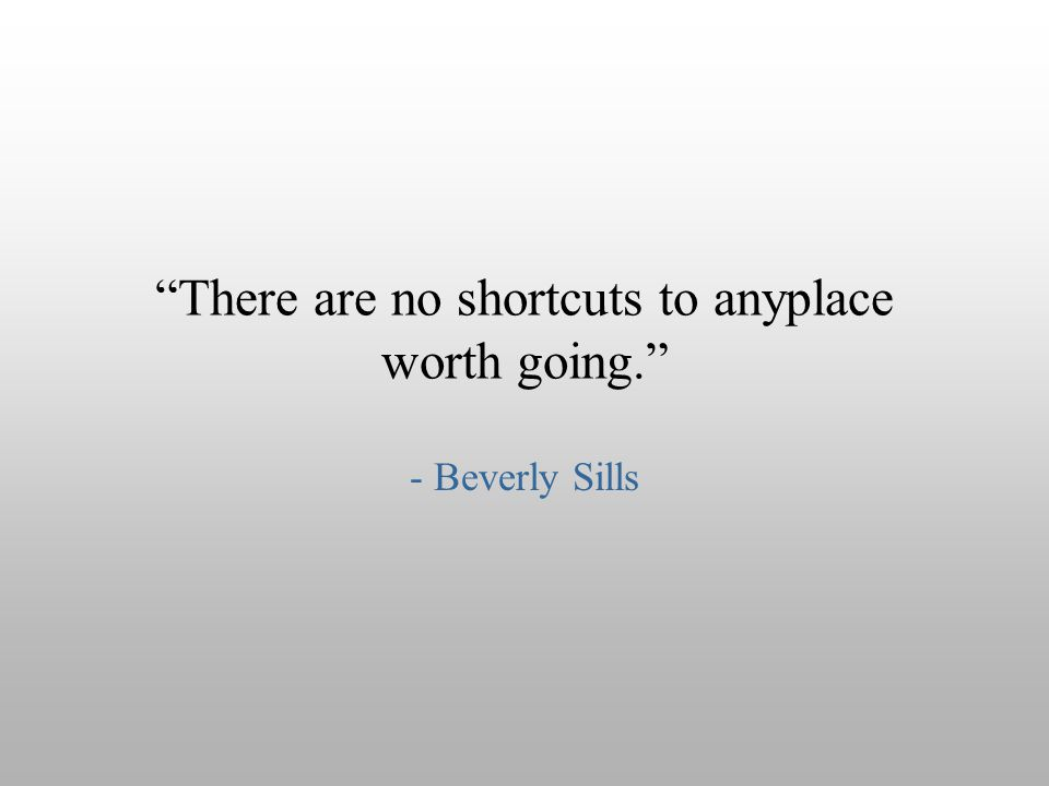 There are no shortcuts to anyplace worth going.