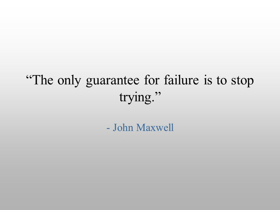 The only guarantee for failure is to stop trying.