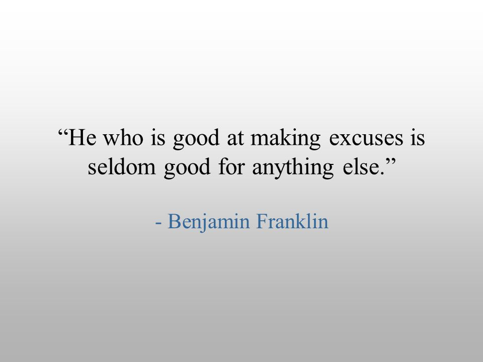 He who is good at making excuses is seldom good for anything else.