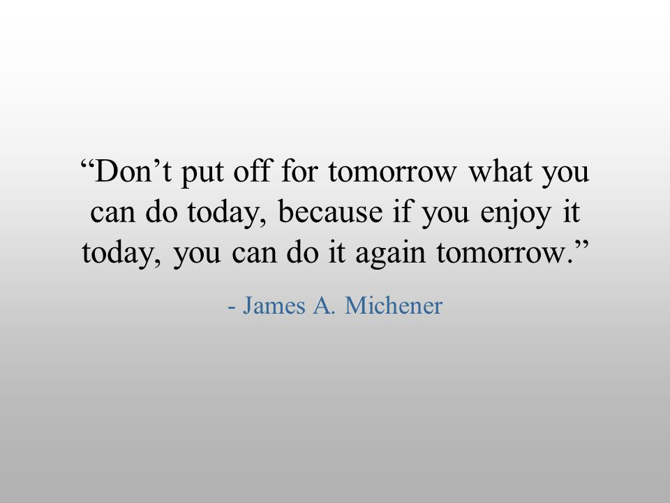 Don't put off for tomorrow what you can do today, because if you enjoy it today, you can do it again tomorrow.