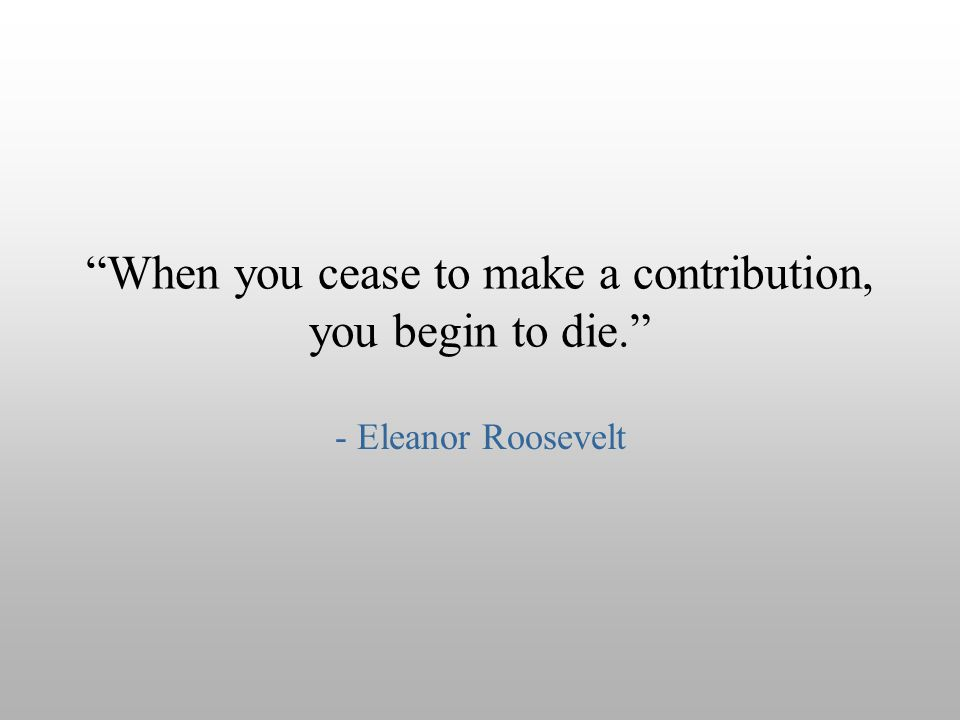 When you cease to make a contribution, you begin to die.