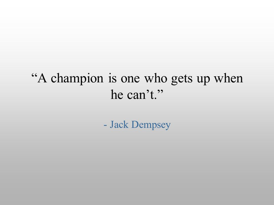 A champion is one who gets up when he can't.