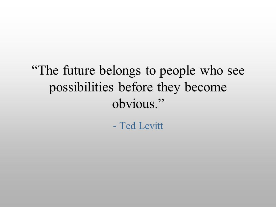 The future belongs to people who see possibilities before they become obvious.
