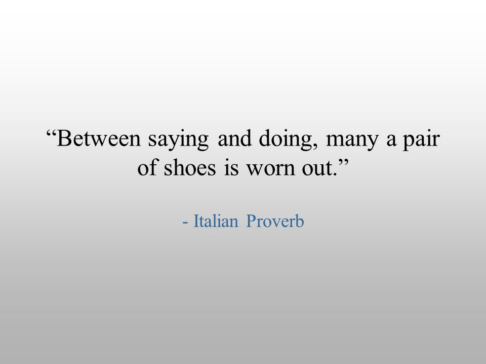Between saying and doing, many a pair of shoes is worn out.