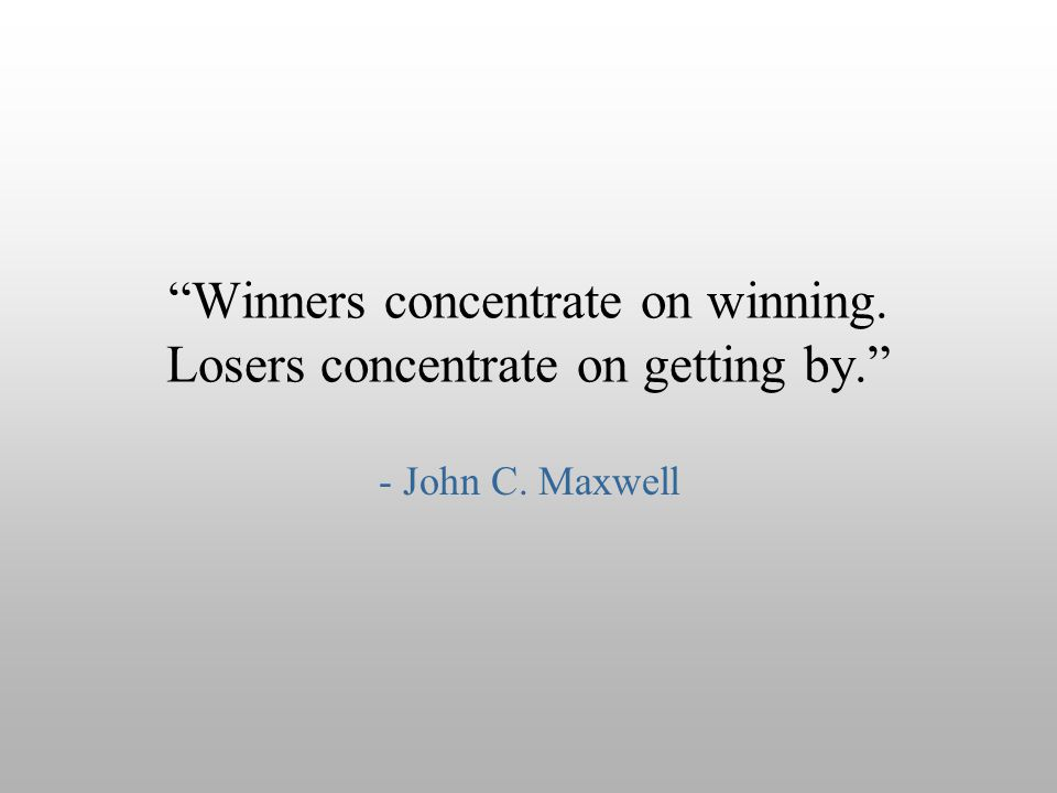Winners concentrate on winning. Losers concentrate on getting by.
