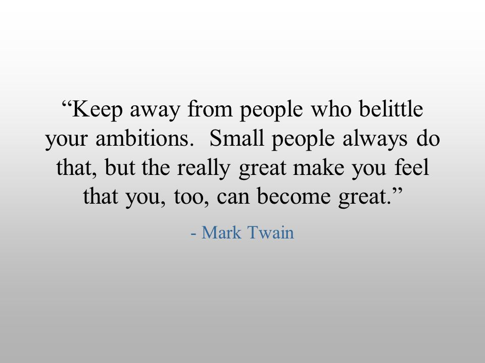 Keep away from people who belittle your ambitions